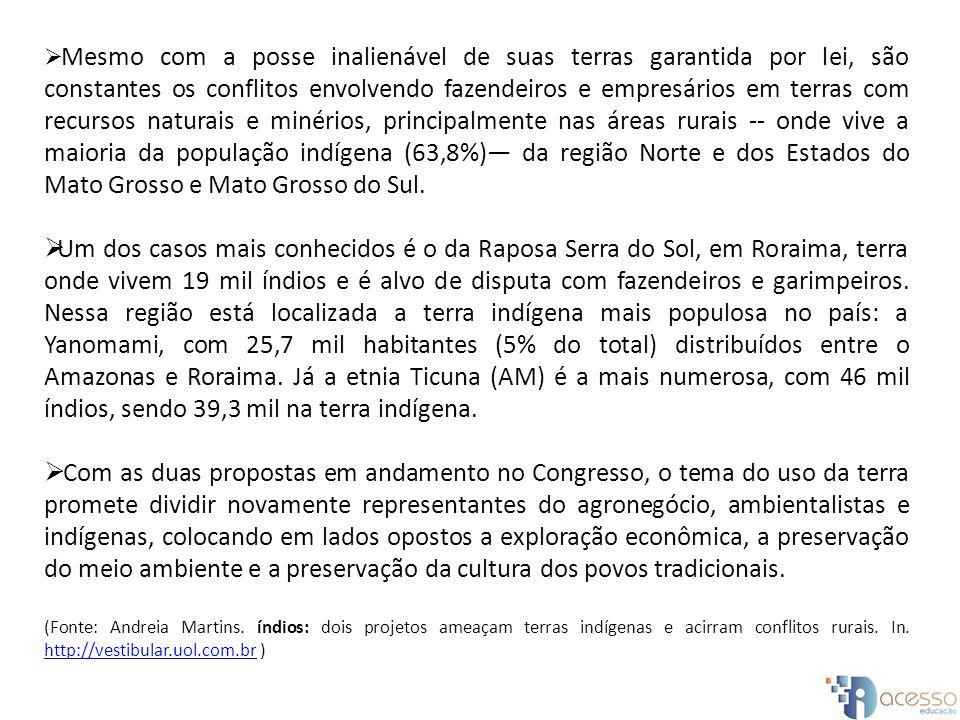 Mesmo com a posse inalienável de suas terras garantida por lei, são constantes os conflitos envolvendo fazendeiros e empresários em terras com recursos naturais e minérios, principalmente nas áreas rurais -- onde vive a maioria da população indígena (63,8%) da região Norte e dos Estados do Mato Grosso e Mato Grosso do Sul.