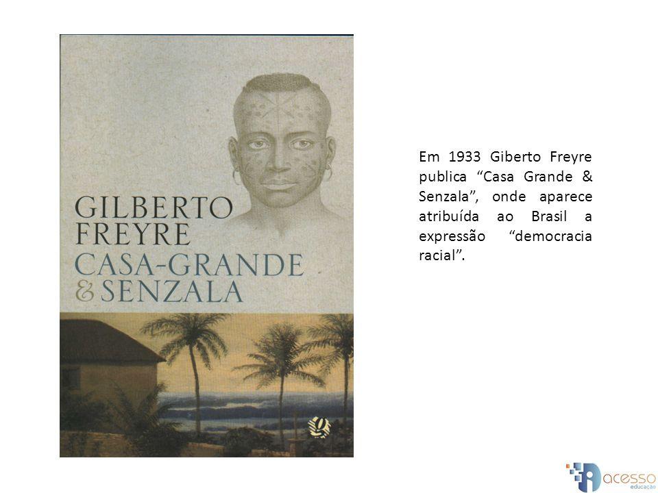 Em 1933 Giberto Freyre publica Casa Grande & Senzala, onde aparece atribuída ao Brasil a expressão democracia racial.