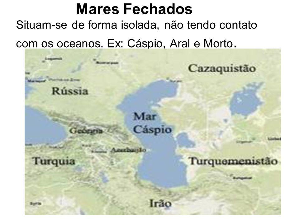 Mares Fechados Situam-se de forma isolada, não tendo contato com os oceanos. Ex: Cáspio, Aral e Morto.