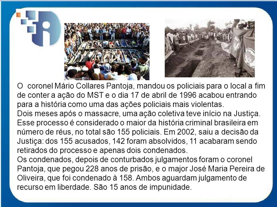 O coronel Mário Collares Pantoja, mandou os policiais para o local a fim de conter a ação do MST e o dia 17 de abril de 1996 acabou entrando para a hi