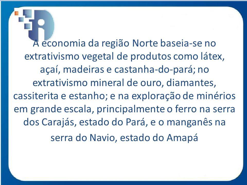A economia da região Norte baseia-se no extrativismo vegetal de produtos como látex, açaí, madeiras e castanha-do-pará; no extrativismo mineral de our