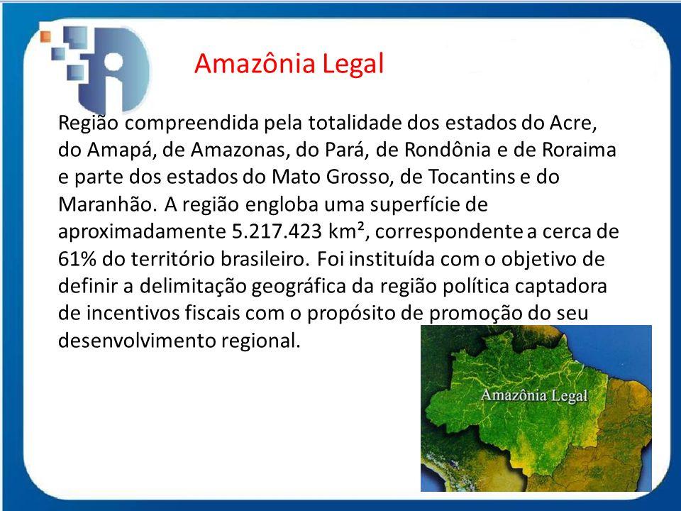 Amazônia Legal Região compreendida pela totalidade dos estados do Acre, do Amapá, de Amazonas, do Pará, de Rondônia e de Roraima e parte dos estados d