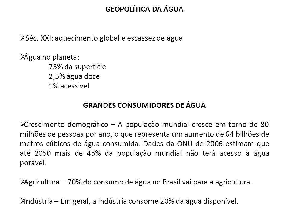 GEOPOLÍTICA DA ÁGUA Séc. XXI: aquecimento global e escassez de água Água no planeta: 75% da superfície 2,5% água doce 1% acessível GRANDES CONSUMIDORE