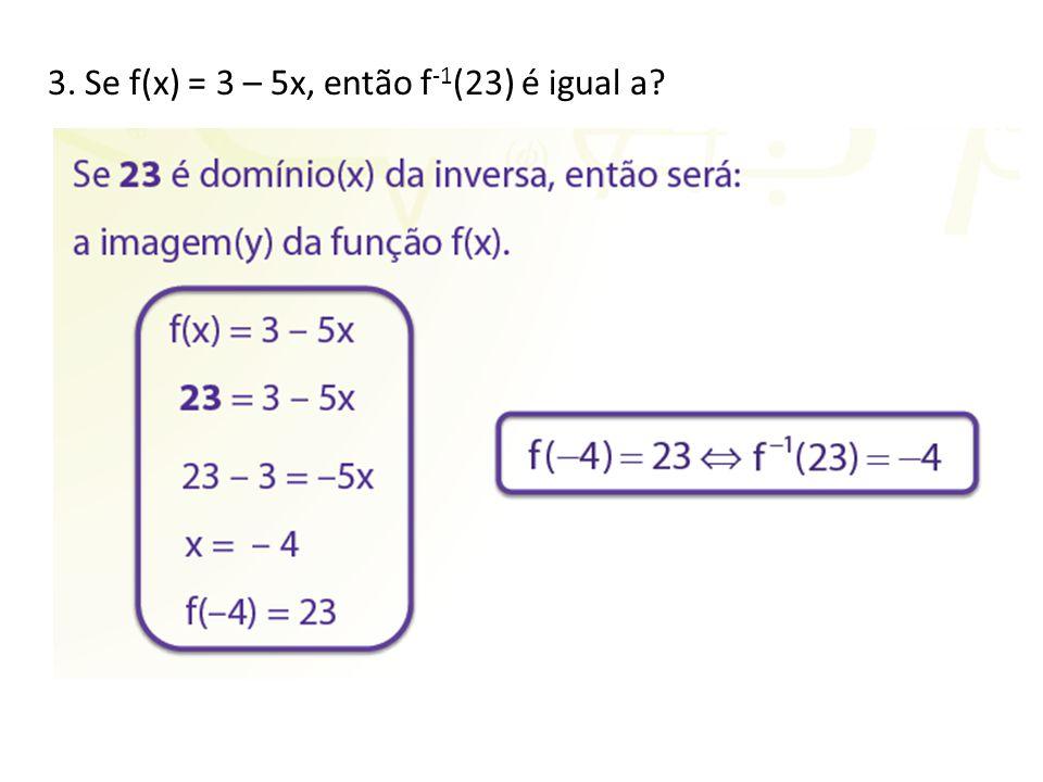 3. Se f(x) = 3 – 5x, então f -1 (23) é igual a?