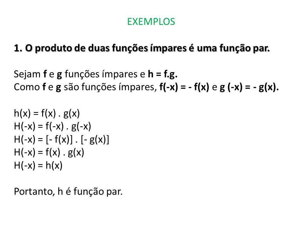 EXEMPLOS 1.O produto de duas funções ímpares é uma função par. Sejam f e g funções ímpares e h = f.g. Como f e g são funções ímpares, f(-x) = - f(x) e