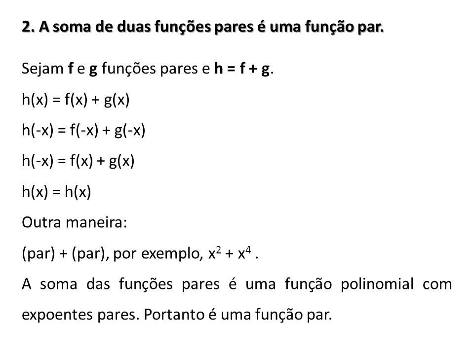 2. A soma de duas funções pares é uma função par. Sejam f e g funções pares e h = f + g. h(x) = f(x) + g(x) h(-x) = f(-x) + g(-x) h(-x) = f(x) + g(x)