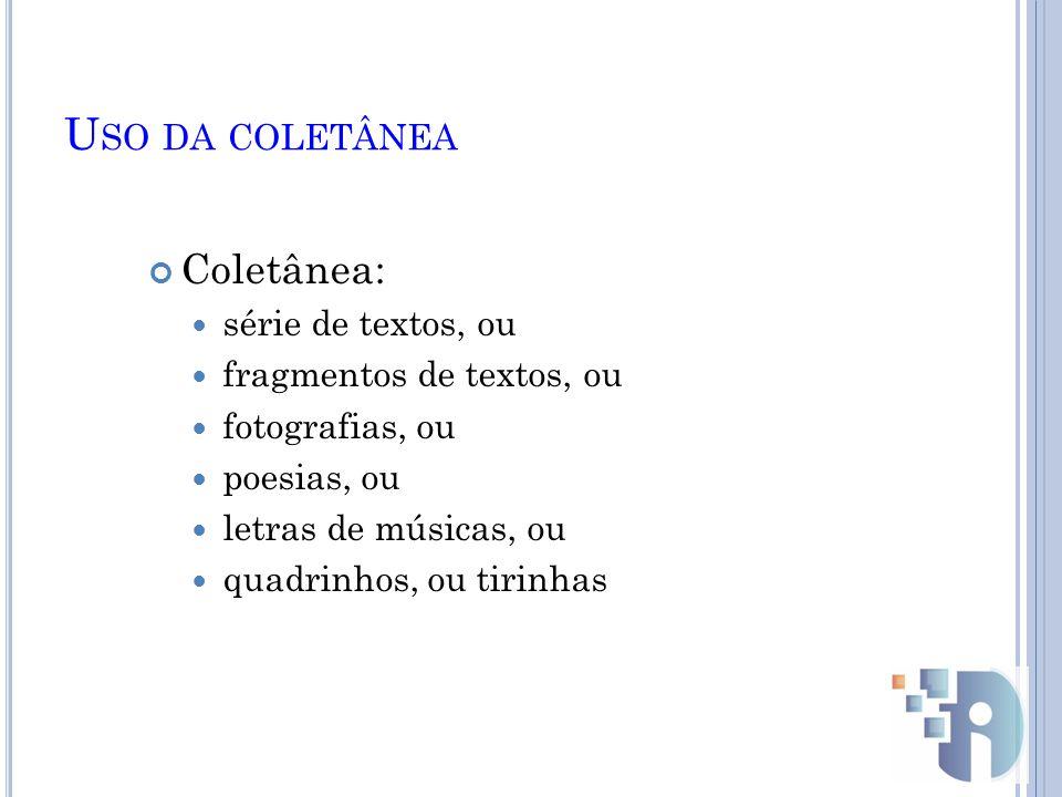 U SO DA COLETÂNEA Coletânea: série de textos, ou fragmentos de textos, ou fotografias, ou poesias, ou letras de músicas, ou quadrinhos, ou tirinhas