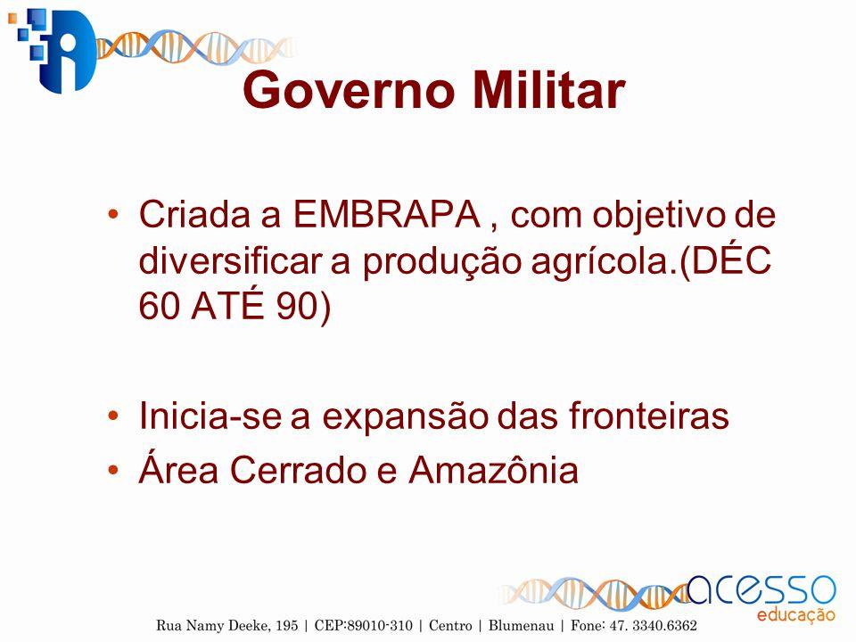 Governo Militar Criada a EMBRAPA, com objetivo de diversificar a produção agrícola.(DÉC 60 ATÉ 90) Inicia-se a expansão das fronteiras Área Cerrado e