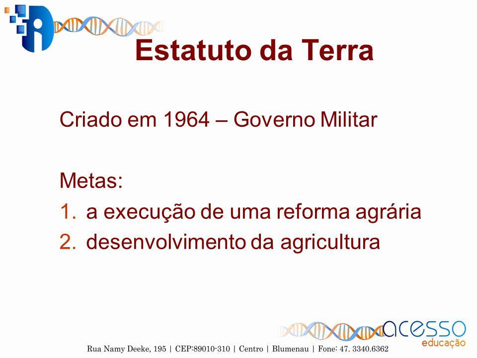 Estatuto da Terra Criado em 1964 – Governo Militar Metas: 1.a execução de uma reforma agrária 2.desenvolvimento da agricultura