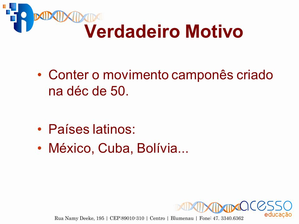 Verdadeiro Motivo Conter o movimento camponês criado na déc de 50. Países latinos: México, Cuba, Bolívia...
