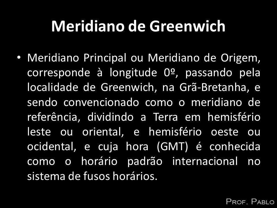 Meridiano de Greenwich Meridiano Principal ou Meridiano de Origem, corresponde à longitude 0º, passando pela localidade de Greenwich, na Grã-Bretanha,