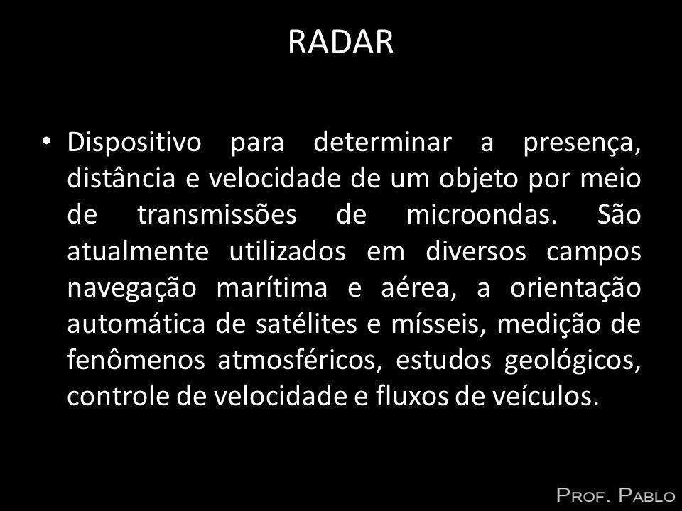 RADAR Dispositivo para determinar a presença, distância e velocidade de um objeto por meio de transmissões de microondas. São atualmente utilizados em