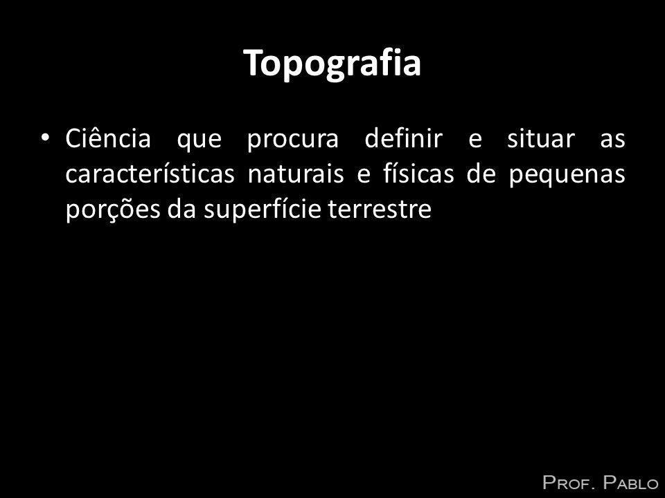 Topografia Ciência que procura definir e situar as características naturais e físicas de pequenas porções da superfície terrestre