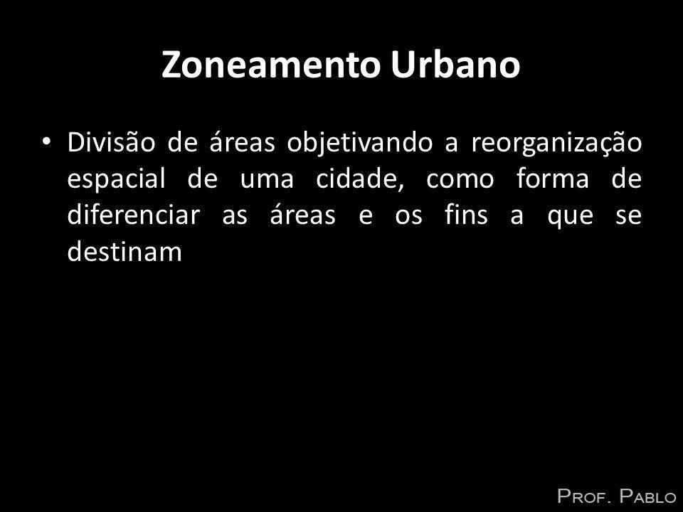 Zoneamento Urbano Divisão de áreas objetivando a reorganização espacial de uma cidade, como forma de diferenciar as áreas e os fins a que se destinam