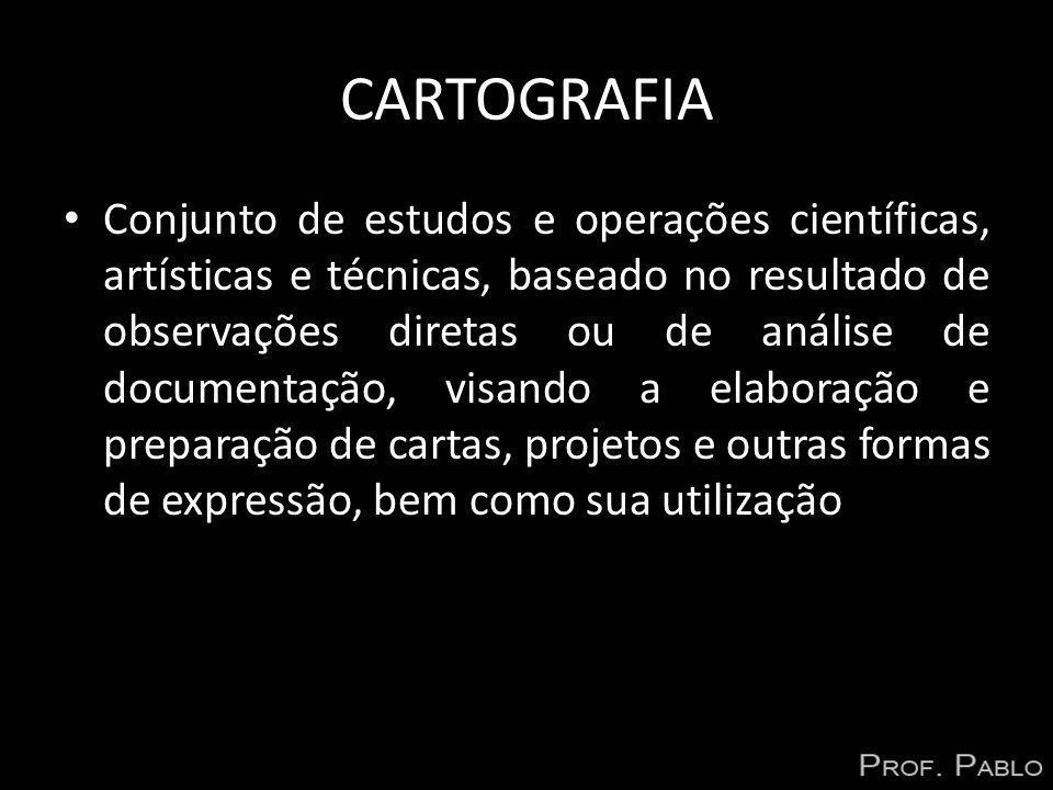 CARTOGRAFIA Conjunto de estudos e operações científicas, artísticas e técnicas, baseado no resultado de observações diretas ou de análise de documenta