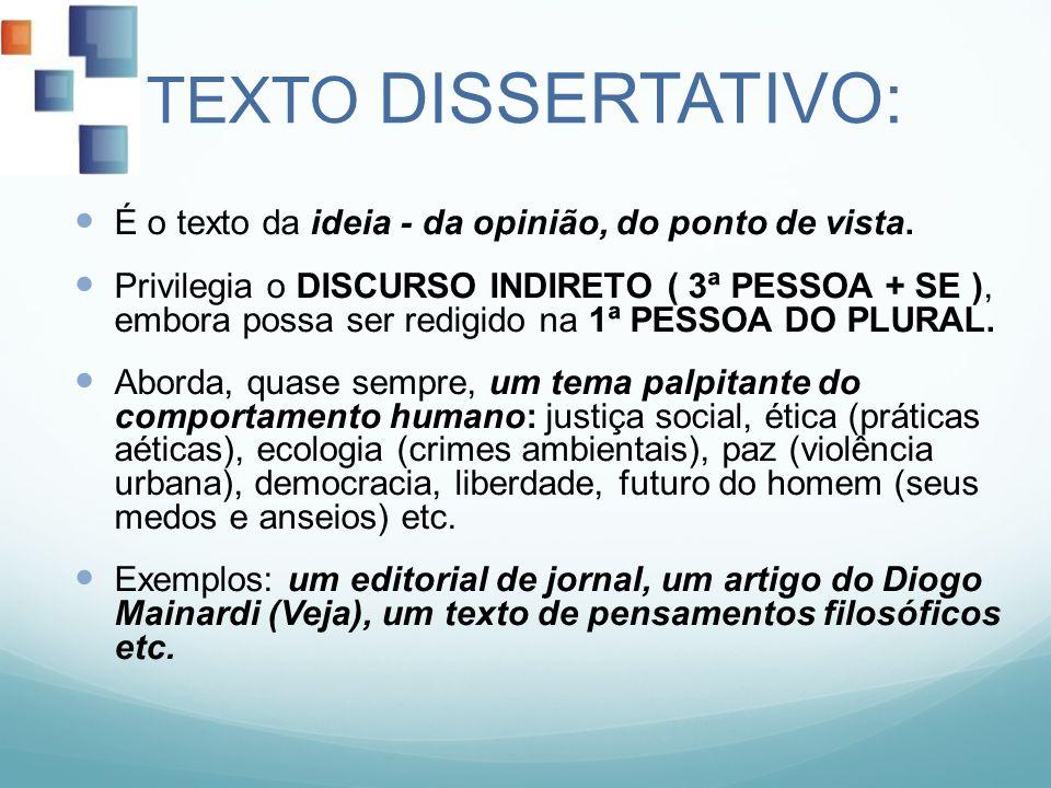 TEXTO DISSERTATIVO: É o texto da ideia - da opinião, do ponto de vista. Privilegia o DISCURSO INDIRETO ( 3ª PESSOA + SE ), embora possa ser redigido n