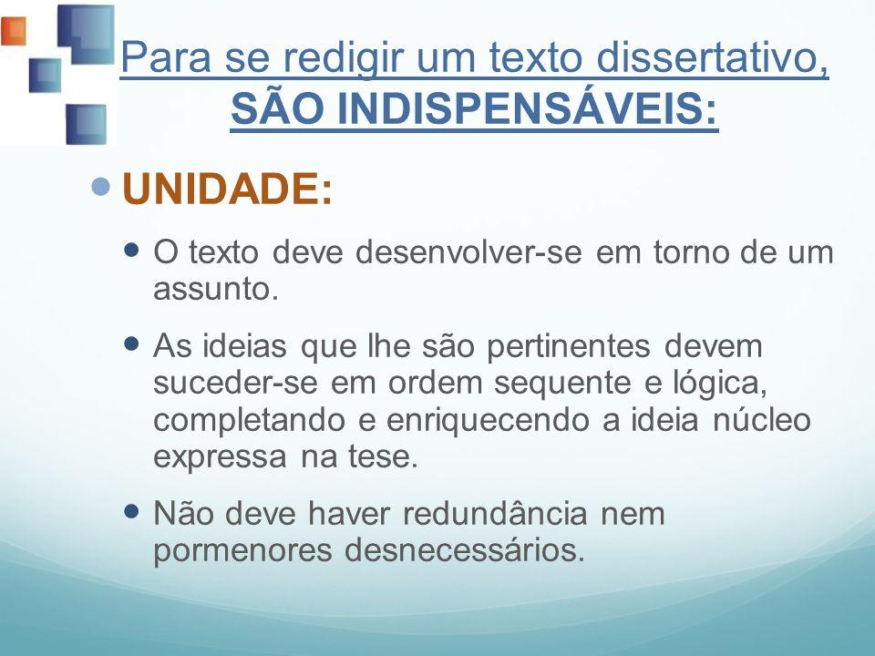 Para se redigir um texto dissertativo, SÃO INDISPENSÁVEIS: UNIDADE: O texto deve desenvolver-se em torno de um assunto. As ideias que lhe são pertinen