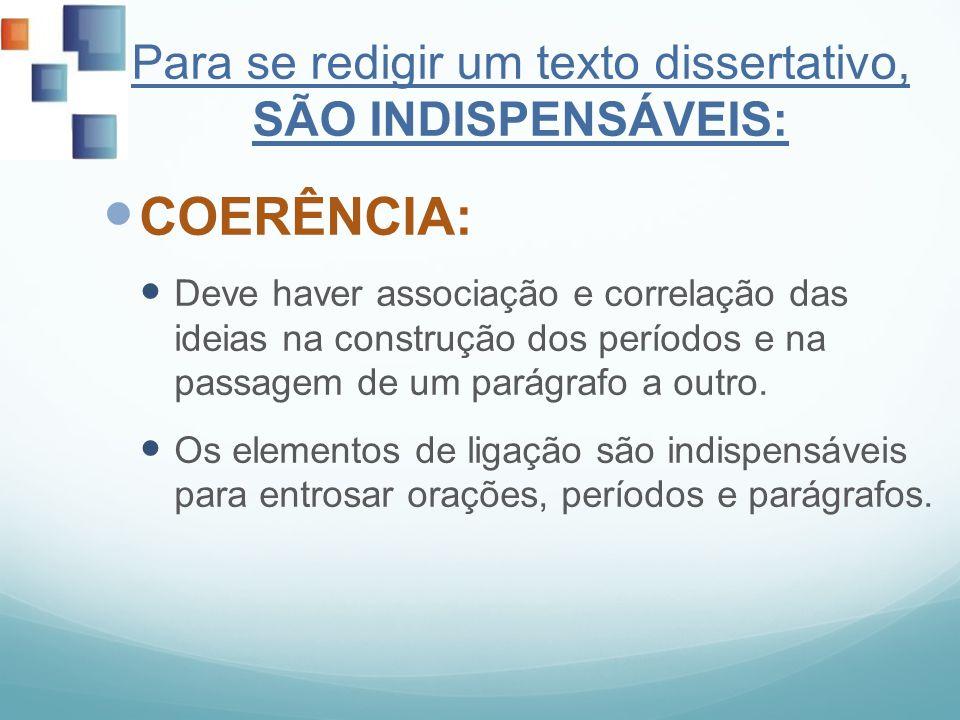 Para se redigir um texto dissertativo, SÃO INDISPENSÁVEIS: COERÊNCIA: Deve haver associação e correlação das ideias na construção dos períodos e na pa
