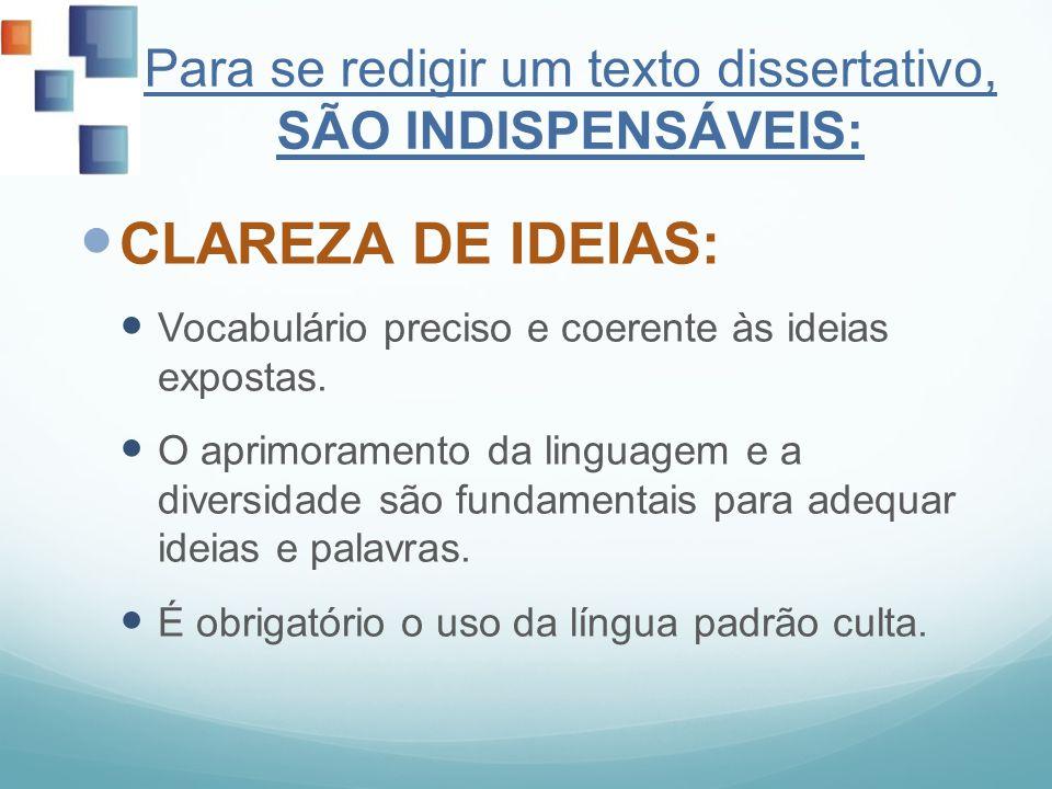 Para se redigir um texto dissertativo, SÃO INDISPENSÁVEIS: CLAREZA DE IDEIAS: Vocabulário preciso e coerente às ideias expostas. O aprimoramento da li