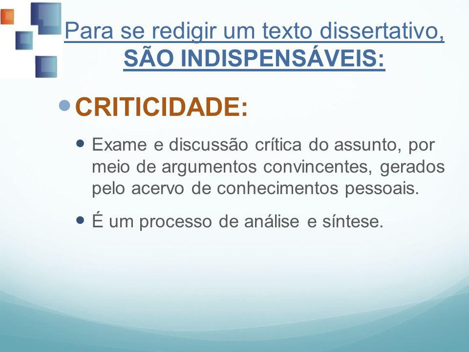Para se redigir um texto dissertativo, SÃO INDISPENSÁVEIS: CRITICIDADE: Exame e discussão crítica do assunto, por meio de argumentos convincentes, ger