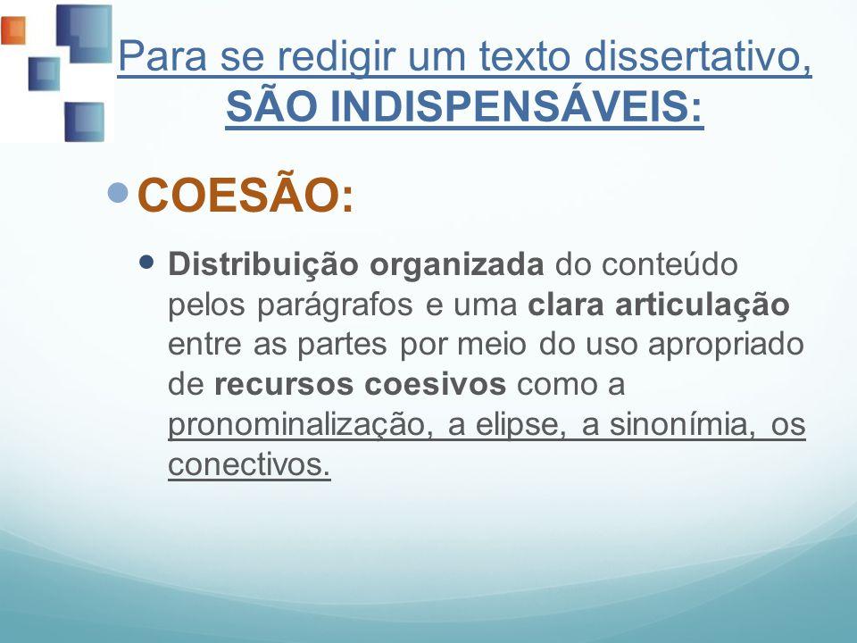 Para se redigir um texto dissertativo, SÃO INDISPENSÁVEIS: COESÃO: Distribuição organizada do conteúdo pelos parágrafos e uma clara articulação entre
