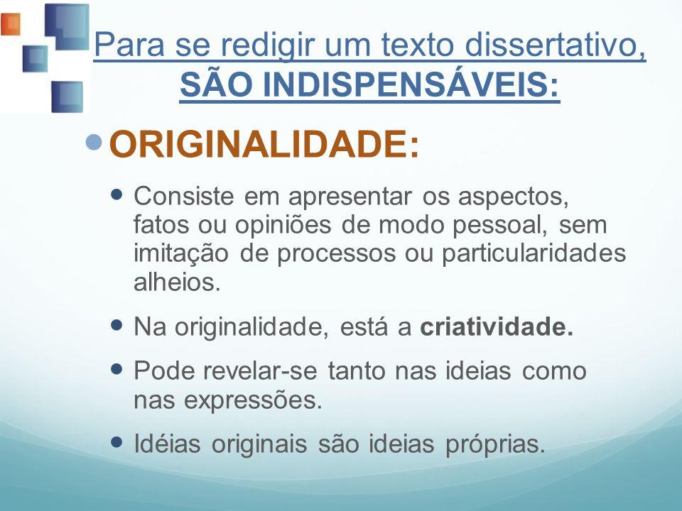 Para se redigir um texto dissertativo, SÃO INDISPENSÁVEIS: ORIGINALIDADE: Consiste em apresentar os aspectos, fatos ou opiniões de modo pessoal, sem i