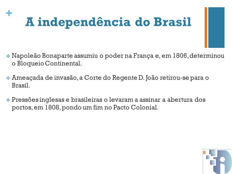 + A independência do Brasil Napoleão Bonaparte assumiu o poder na França e, em 1806, determinou o Bloqueio Continental. Ameaçada de invasão, a Corte d