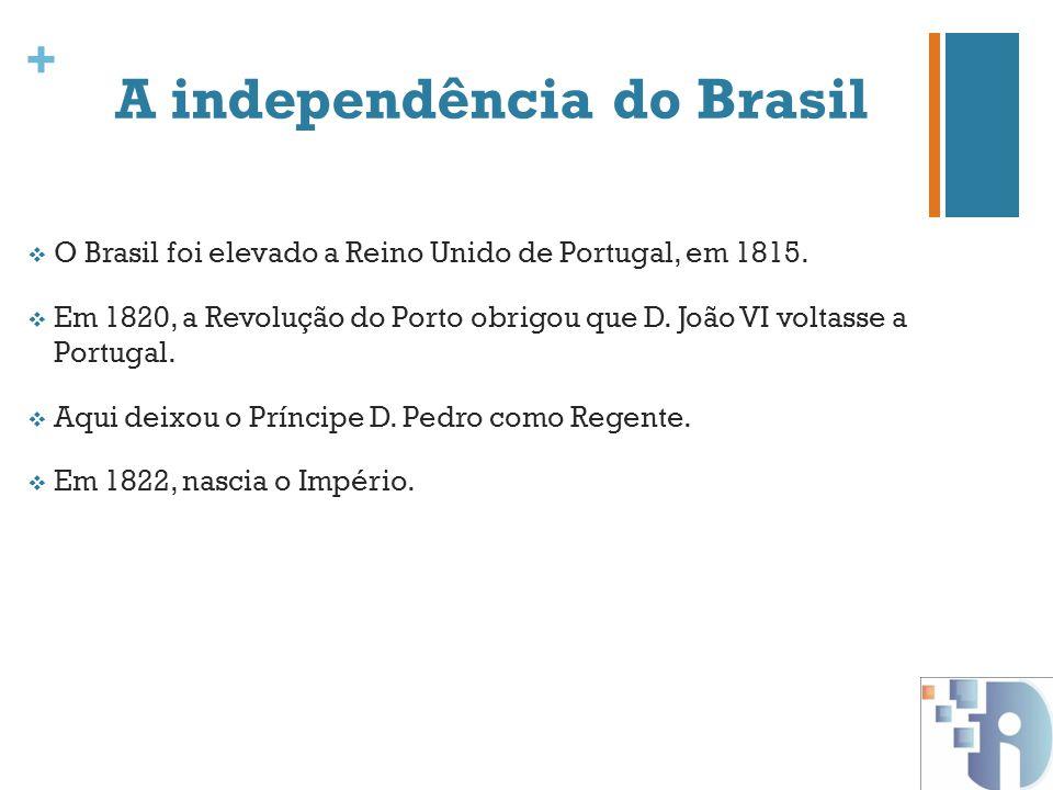 + A independência do Brasil O Brasil foi elevado a Reino Unido de Portugal, em 1815. Em 1820, a Revolução do Porto obrigou que D. João VI voltasse a P
