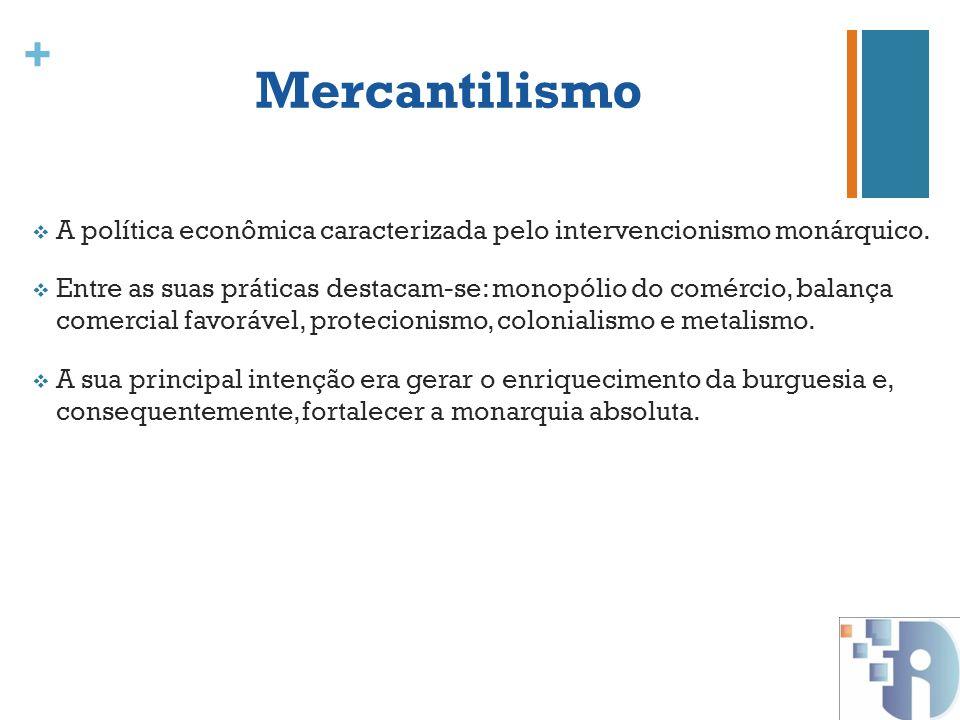 + Mercantilismo A política econômica caracterizada pelo intervencionismo monárquico. Entre as suas práticas destacam-se: monopólio do comércio, balanç