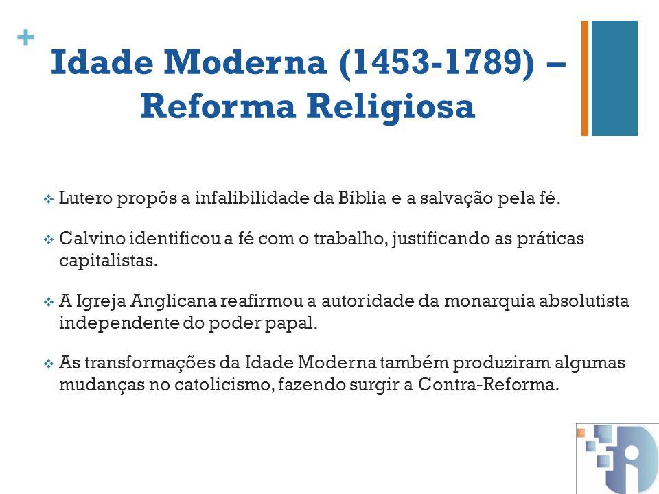 + Idade Moderna (1453-1789) – Reforma Religiosa Lutero propôs a infalibilidade da Bíblia e a salvação pela fé. Calvino identificou a fé com o trabalho