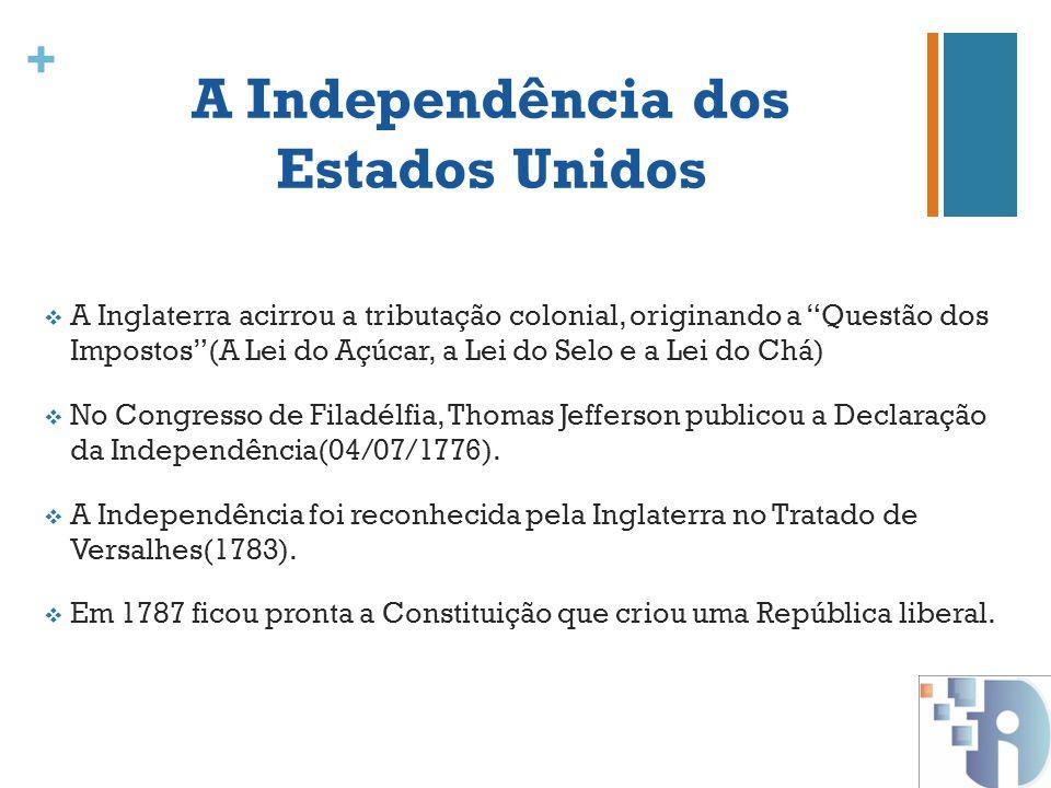 + A Independência dos Estados Unidos A Inglaterra acirrou a tributação colonial, originando a Questão dos Impostos(A Lei do Açúcar, a Lei do Selo e a