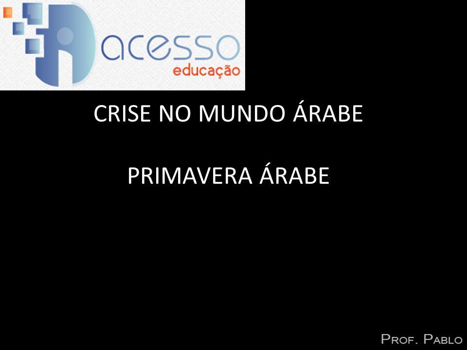 CRISE NO MUNDO ÁRABE PRIMAVERA ÁRABE