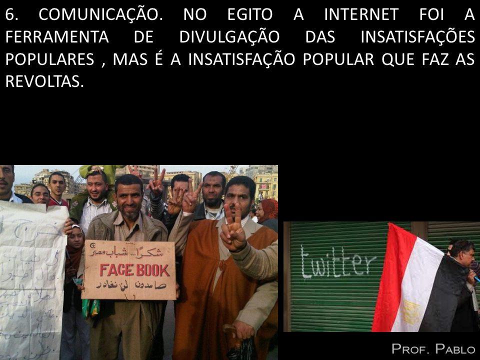 6. COMUNICAÇÃO. NO EGITO A INTERNET FOI A FERRAMENTA DE DIVULGAÇÃO DAS INSATISFAÇÕES POPULARES, MAS É A INSATISFAÇÃO POPULAR QUE FAZ AS REVOLTAS.
