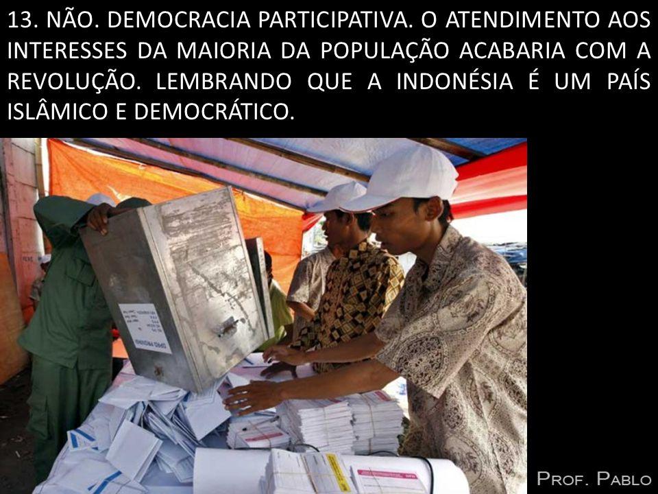 13. NÃO. DEMOCRACIA PARTICIPATIVA. O ATENDIMENTO AOS INTERESSES DA MAIORIA DA POPULAÇÃO ACABARIA COM A REVOLUÇÃO. LEMBRANDO QUE A INDONÉSIA É UM PAÍS