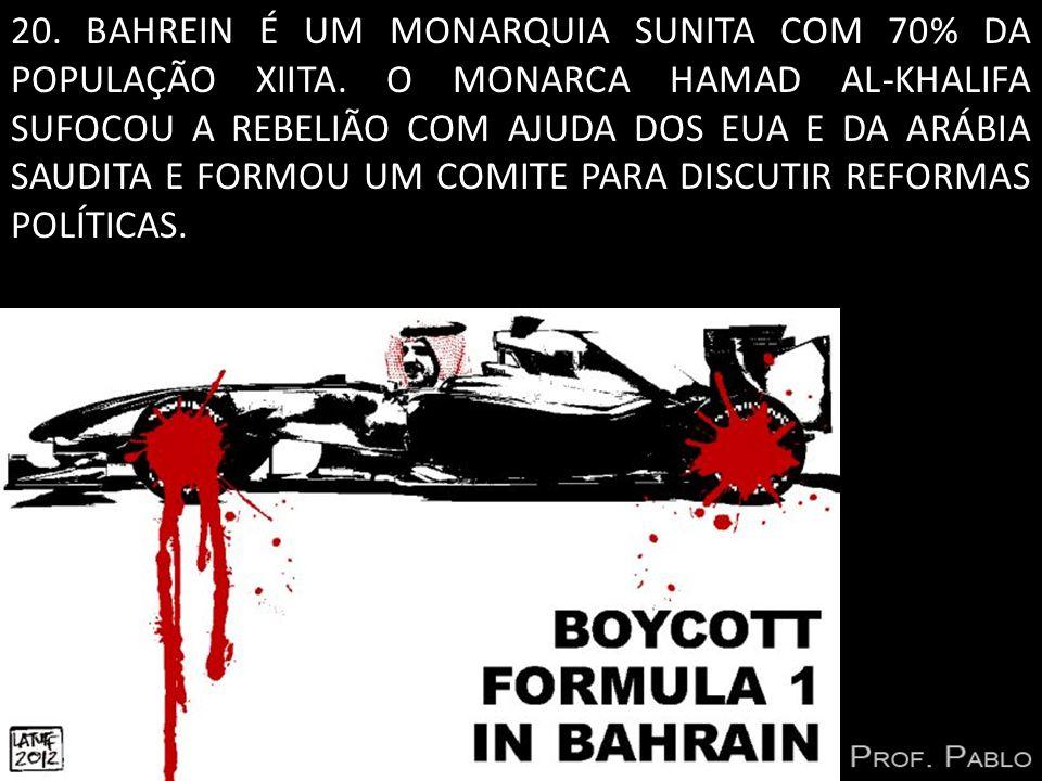 20. BAHREIN É UM MONARQUIA SUNITA COM 70% DA POPULAÇÃO XIITA. O MONARCA HAMAD AL-KHALIFA SUFOCOU A REBELIÃO COM AJUDA DOS EUA E DA ARÁBIA SAUDITA E FO