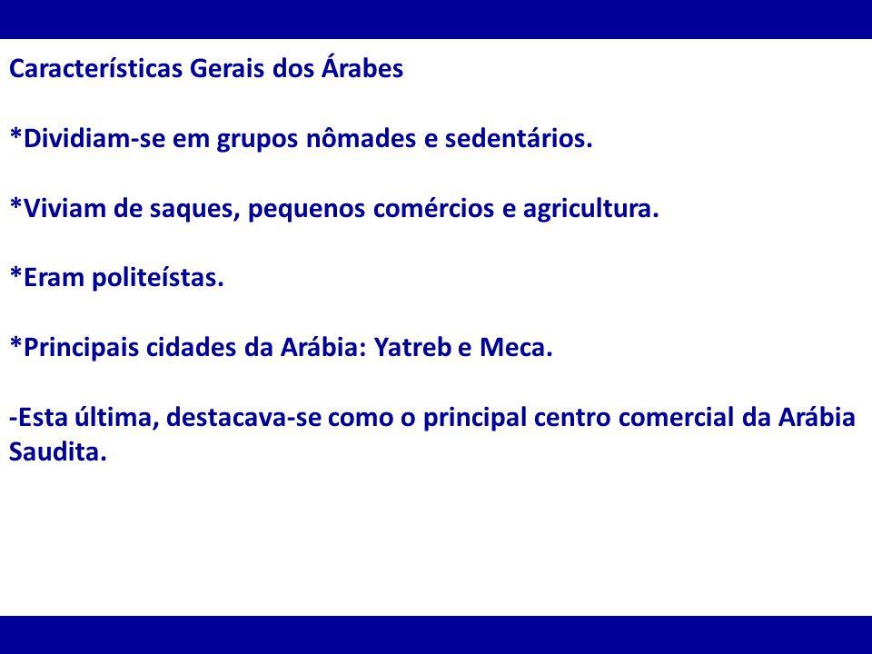 Características Gerais dos Árabes *Dividiam-se em grupos nômades e sedentários. *Viviam de saques, pequenos comércios e agricultura. *Eram politeístas