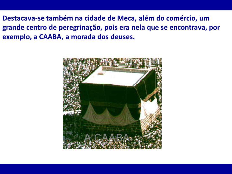 Destacava-se também na cidade de Meca, além do comércio, um grande centro de peregrinação, pois era nela que se encontrava, por exemplo, a CAABA, a mo