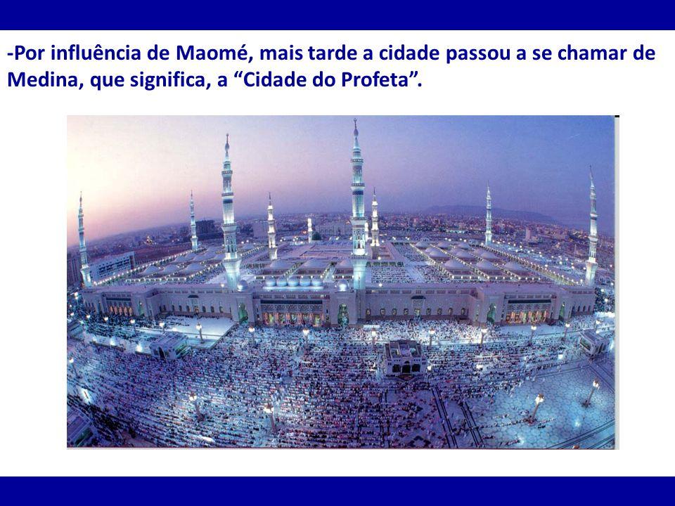 -Por influência de Maomé, mais tarde a cidade passou a se chamar de Medina, que significa, a Cidade do Profeta.