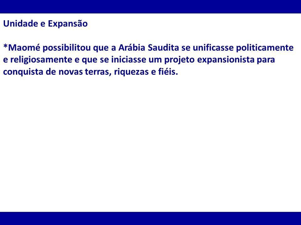 Unidade e Expansão *Maomé possibilitou que a Arábia Saudita se unificasse politicamente e religiosamente e que se iniciasse um projeto expansionista p