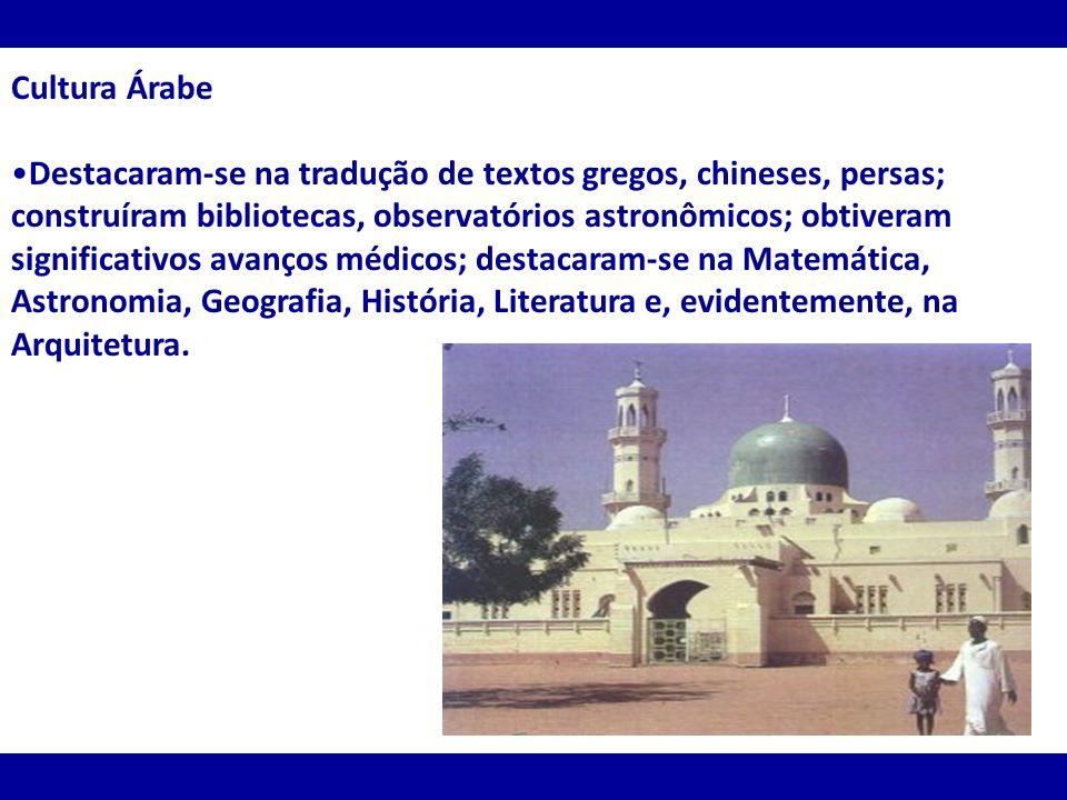 Cultura Árabe Destacaram-se na tradução de textos gregos, chineses, persas; construíram bibliotecas, observatórios astronômicos; obtiveram significati