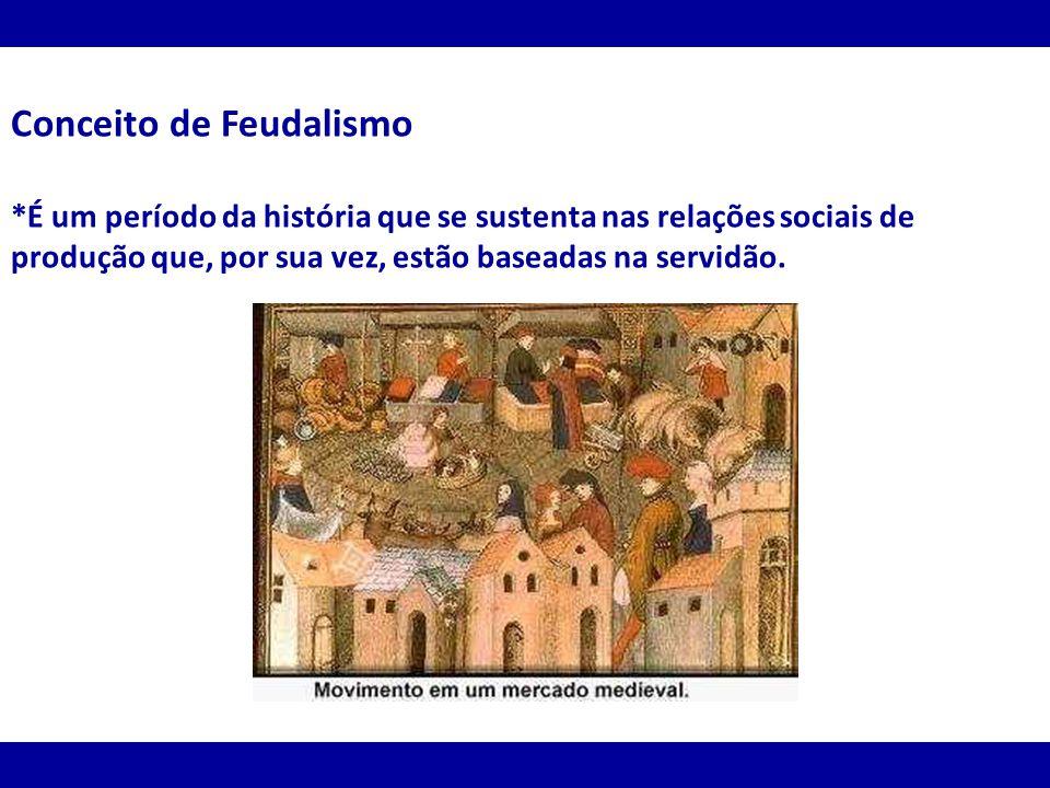 Conceito de Feudalismo *É um período da história que se sustenta nas relações sociais de produção que, por sua vez, estão baseadas na servidão.