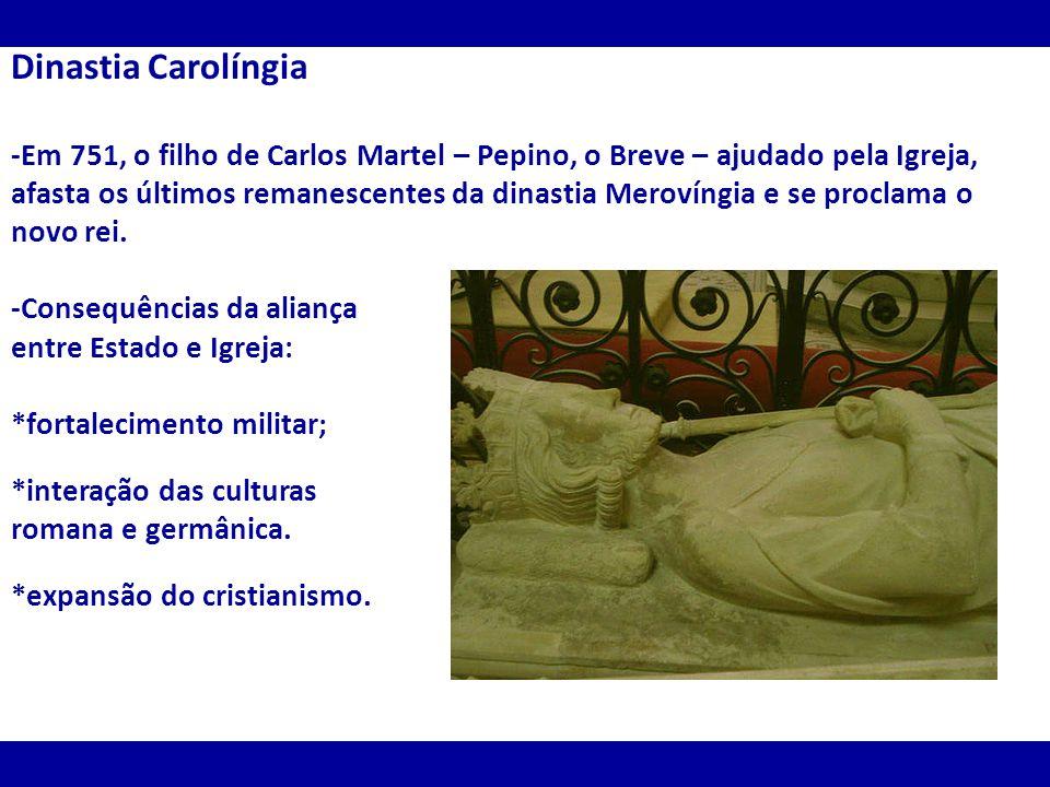 Dinastia Carolíngia -Em 751, o filho de Carlos Martel – Pepino, o Breve – ajudado pela Igreja, afasta os últimos remanescentes da dinastia Merovíngia