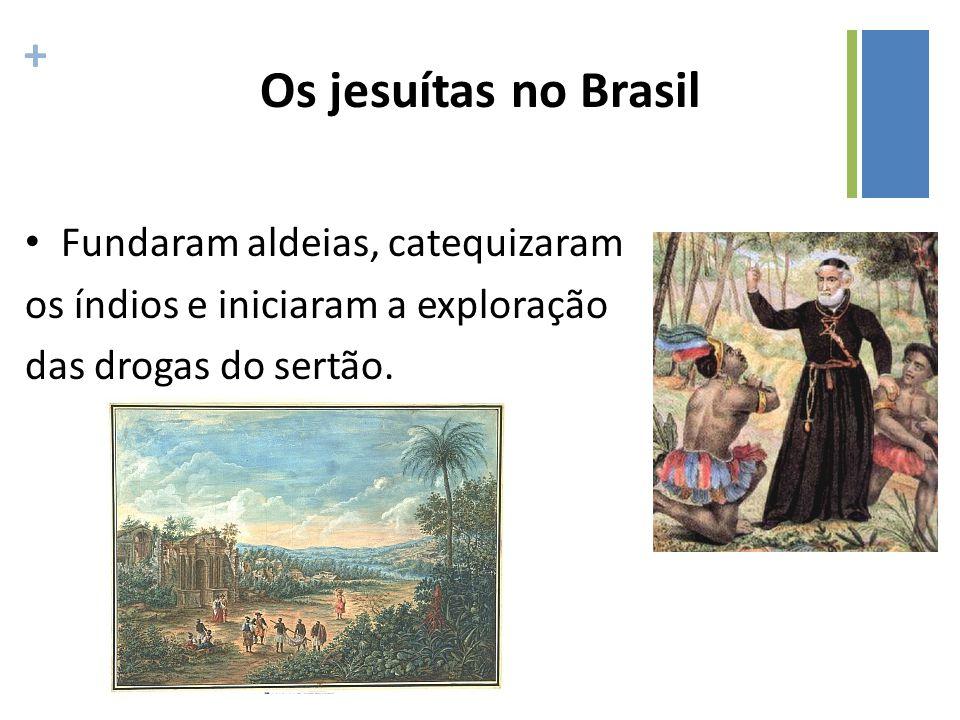 + Os jesuítas no Brasil Fundaram aldeias, catequizaram os índios e iniciaram a exploração das drogas do sertão.
