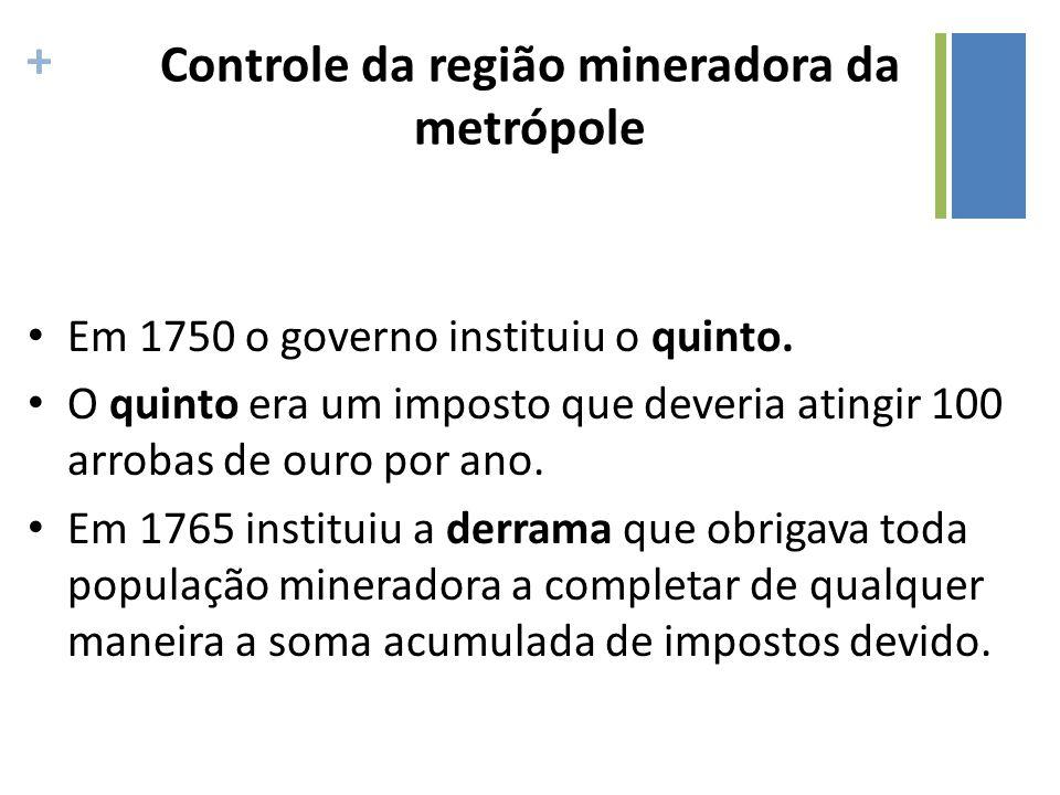 + Controle da região mineradora da metrópole Em 1750 o governo instituiu o quinto. O quinto era um imposto que deveria atingir 100 arrobas de ouro por