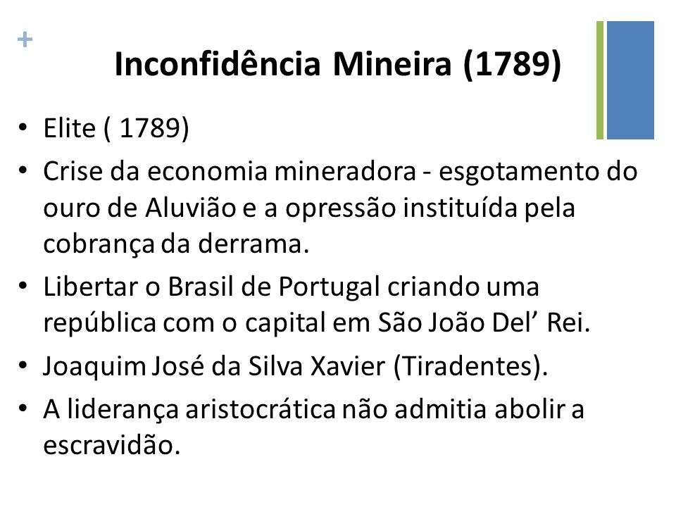 + Inconfidência Mineira (1789) Elite ( 1789) Crise da economia mineradora - esgotamento do ouro de Aluvião e a opressão instituída pela cobrança da de