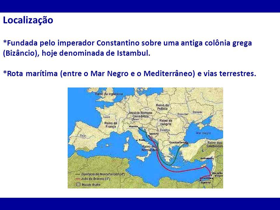 Localização *Fundada pelo imperador Constantino sobre uma antiga colônia grega (Bizâncio), hoje denominada de Istambul. *Rota marítima (entre o Mar Ne
