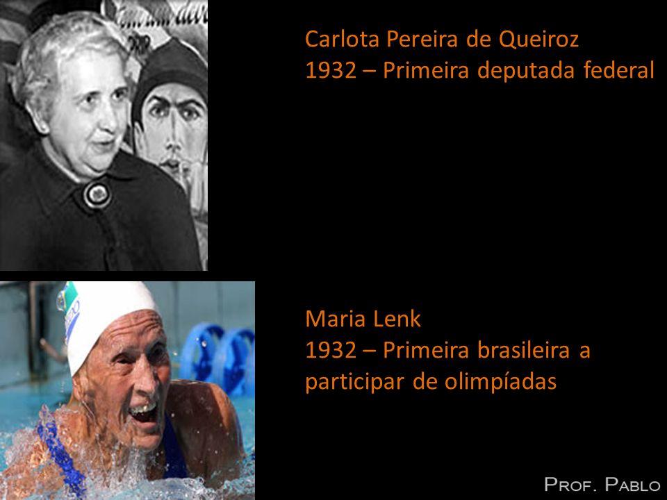 Carlota Pereira de Queiroz 1932 – Primeira deputada federal Maria Lenk 1932 – Primeira brasileira a participar de olimpíadas