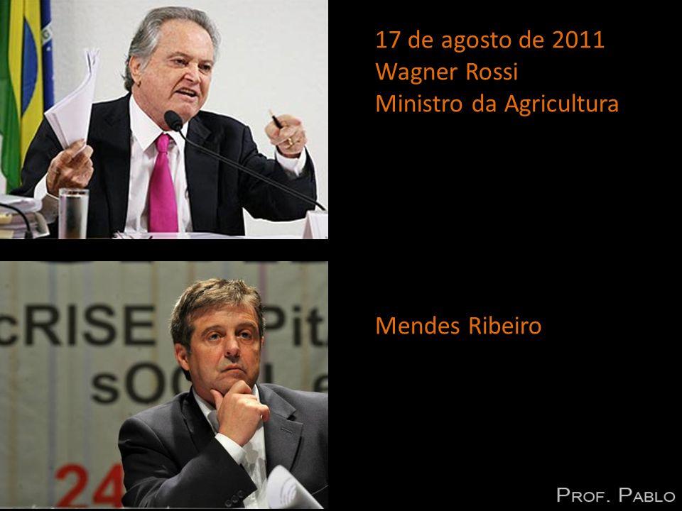 17 de agosto de 2011 Wagner Rossi Ministro da Agricultura Mendes Ribeiro
