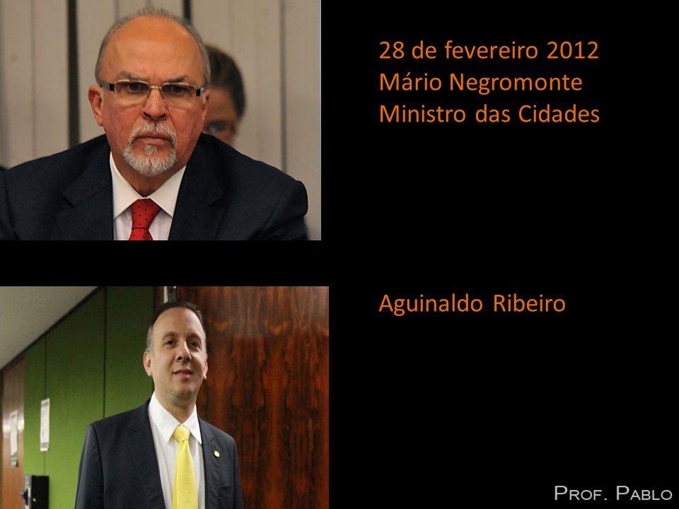 28 de fevereiro 2012 Mário Negromonte Ministro das Cidades Aguinaldo Ribeiro