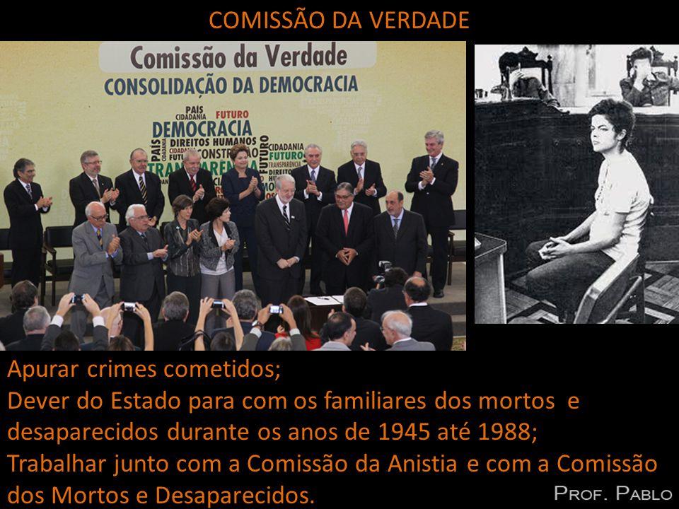 COMISSÃO DA VERDADE Apurar crimes cometidos; Dever do Estado para com os familiares dos mortos e desaparecidos durante os anos de 1945 até 1988; Trabalhar junto com a Comissão da Anistia e com a Comissão dos Mortos e Desaparecidos.
